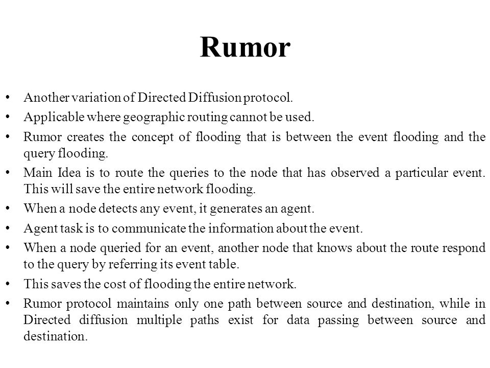 Rumor Another variation of Directed Diffusion protocol. Applicable where geographic routing cannot be used. Rumor creates the concept of flooding that