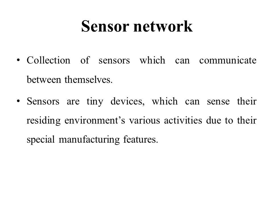 Sensor network Collection of sensors which can communicate between themselves. Sensors are tiny devices, which can sense their residing environments v
