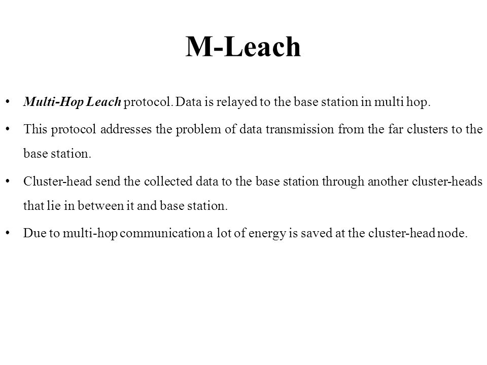 M-Leach Multi-Hop Leach protocol. Data is relayed to the base station in multi hop. This protocol addresses the problem of data transmission from the