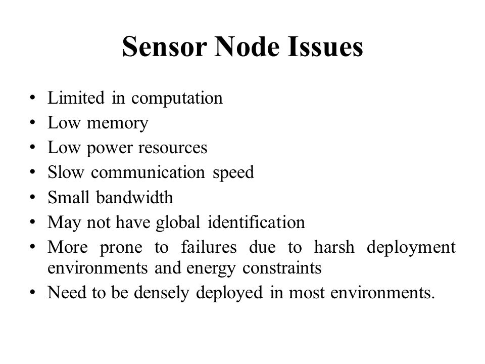 Sensor Node Issues Limited in computation Low memory Low power resources Slow communication speed Small bandwidth May not have global identification M