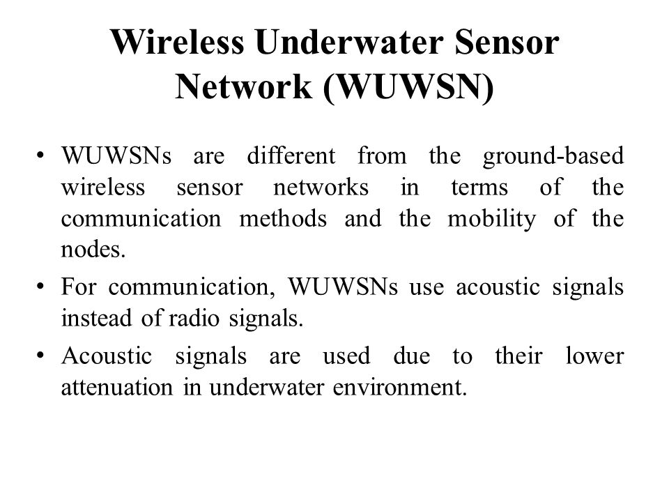 Wireless Underwater Sensor Network (WUWSN) WUWSNs are different from the ground-based wireless sensor networks in terms of the communication methods a