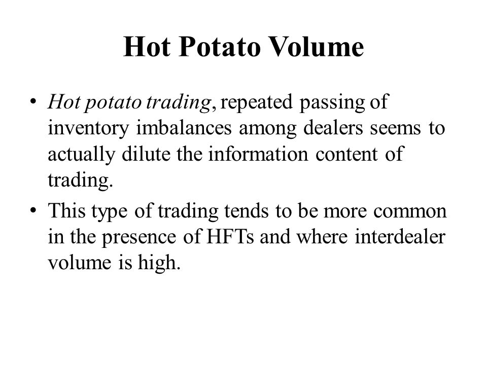 Hot Potato Volume Hot potato trading, repeated passing of inventory imbalances among dealers seems to actually dilute the information content of trading.