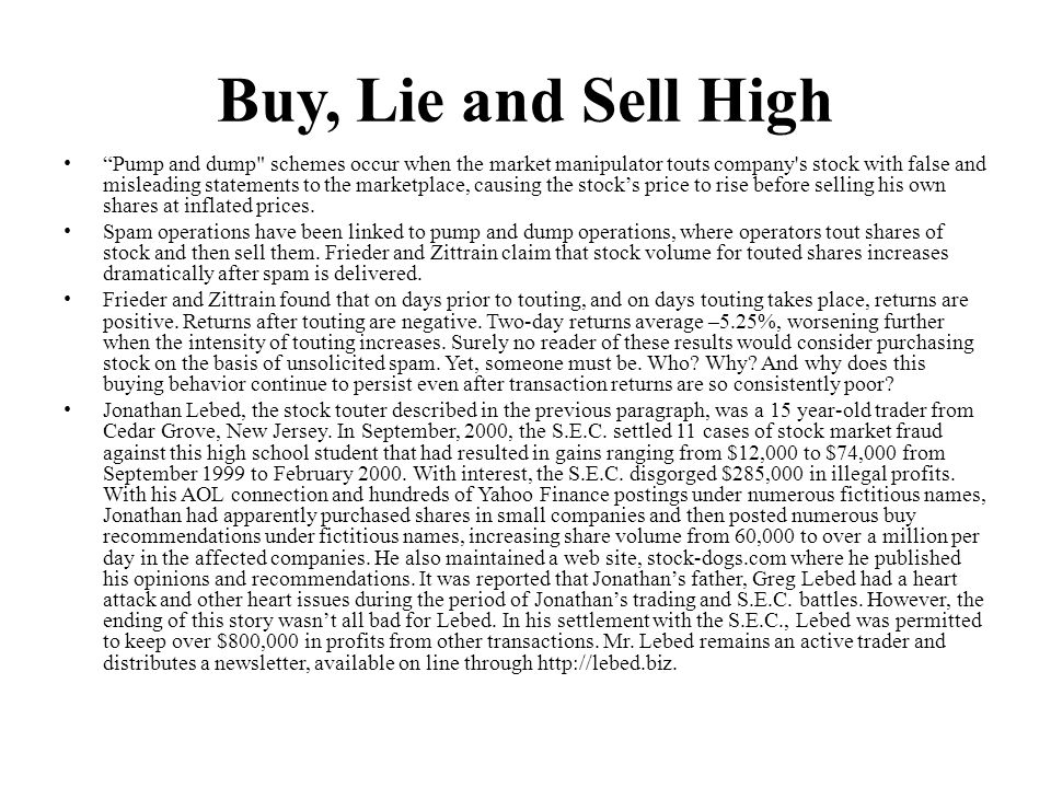 Buy, Lie and Sell High Pump and dump schemes occur when the market manipulator touts company s stock with false and misleading statements to the marketplace, causing the stocks price to rise before selling his own shares at inflated prices.