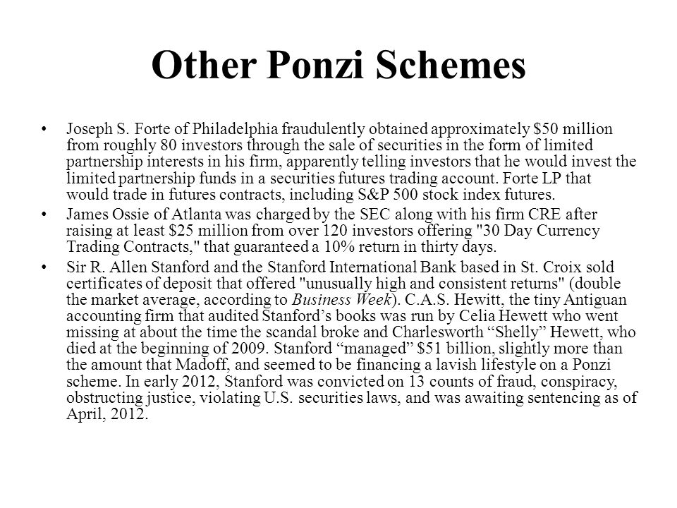 Other Ponzi Schemes Joseph S. Forte of Philadelphia fraudulently obtained approximately $50 million from roughly 80 investors through the sale of secu