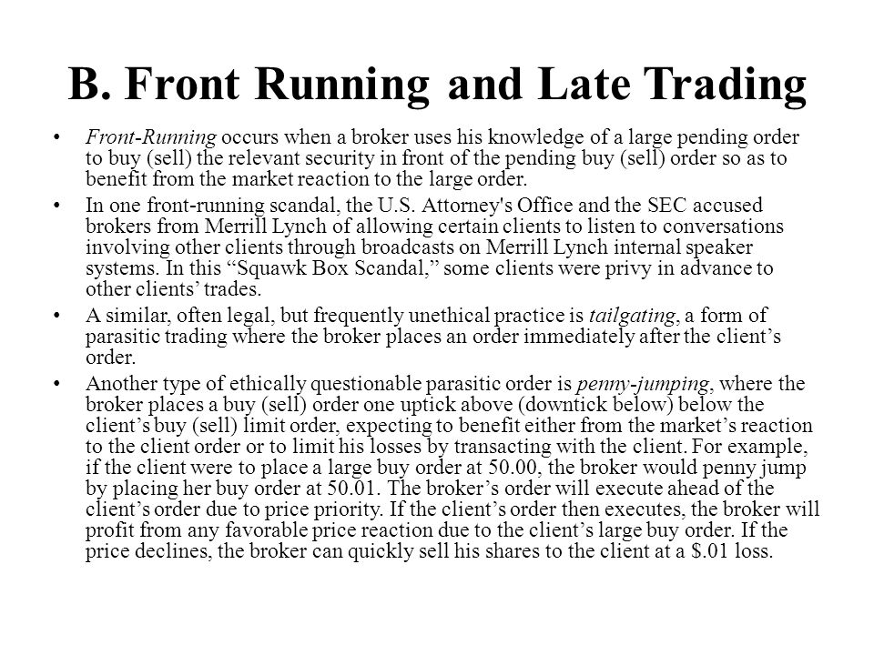 B. Front Running and Late Trading Front-Running occurs when a broker uses his knowledge of a large pending order to buy (sell) the relevant security i