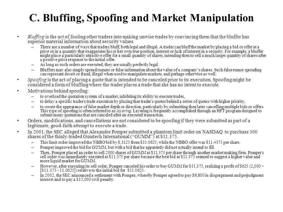 C. Bluffing, Spoofing and Market Manipulation Bluffing is the act of fooling other traders into making unwise trades by convincing them that the bluff
