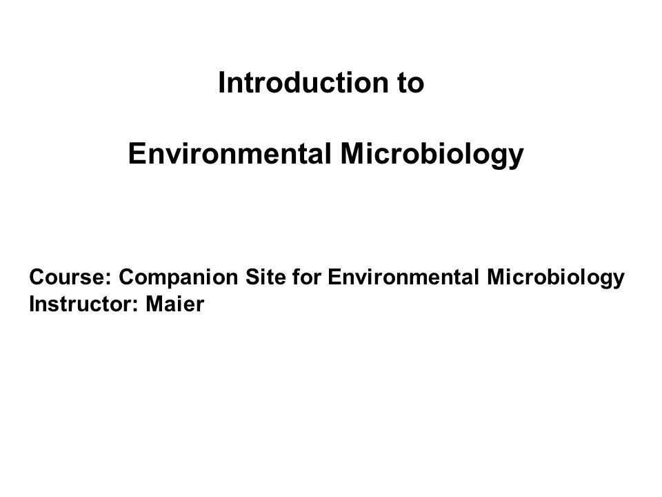 Introduction to Environmental Microbiology Course: Companion Site for Environmental Microbiology Instructor: Maier