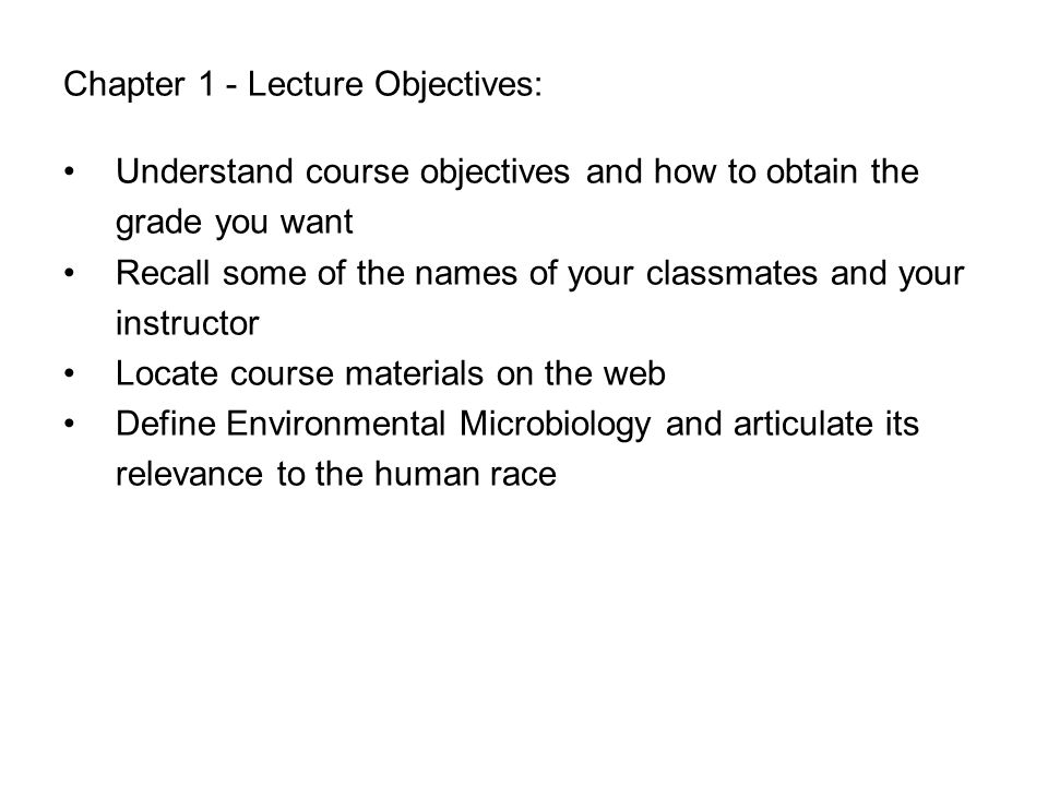 Chapter 1 - Lecture Objectives: Understand course objectives and how to obtain the grade you want Recall some of the names of your classmates and your instructor Locate course materials on the web Define Environmental Microbiology and articulate its relevance to the human race