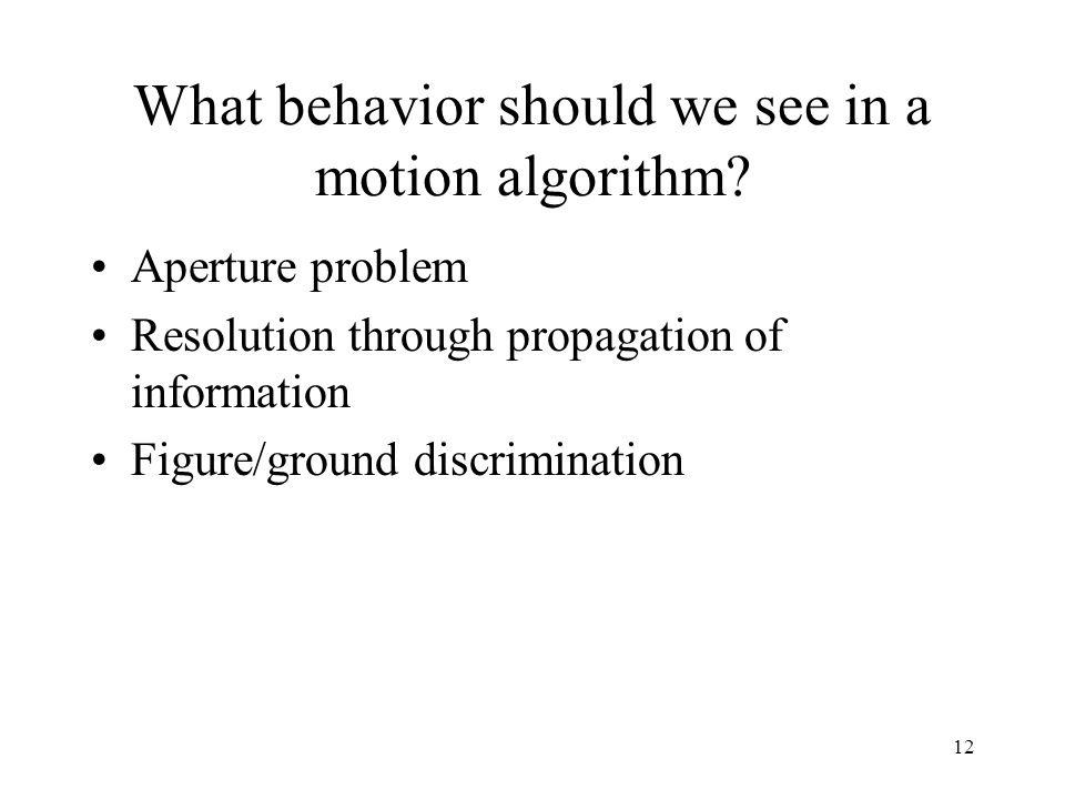 12 What behavior should we see in a motion algorithm? Aperture problem Resolution through propagation of information Figure/ground discrimination