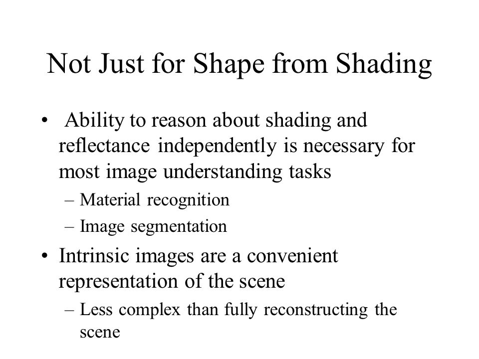 Not Just for Shape from Shading Ability to reason about shading and reflectance independently is necessary for most image understanding tasks –Materia
