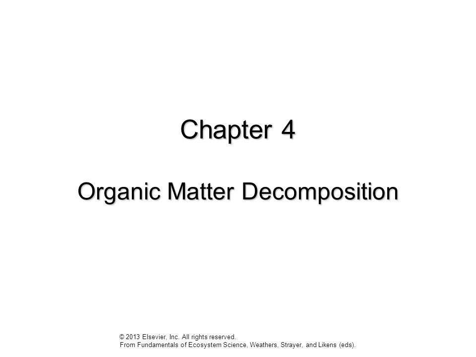Chapter 4 Organic Matter Decomposition © 2013 Elsevier, Inc. All rights reserved. From Fundamentals of Ecosystem Science, Weathers, Strayer, and Liken