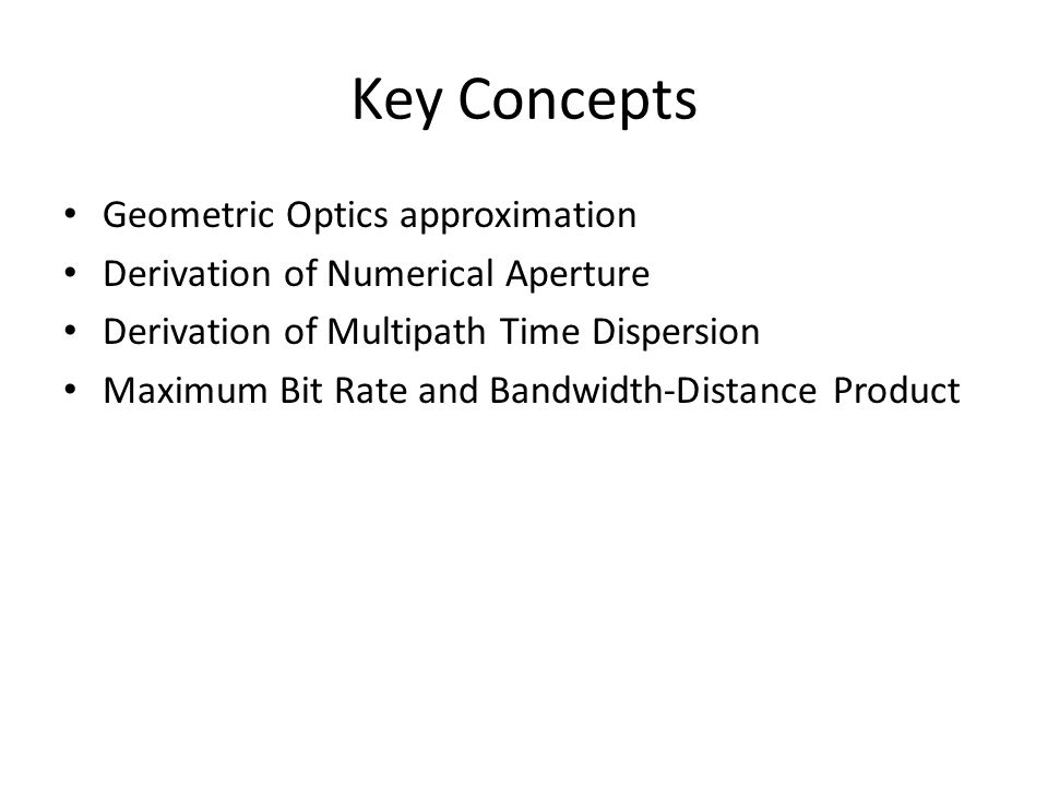 Key Concepts Geometric Optics approximation Derivation of Numerical Aperture Derivation of Multipath Time Dispersion Maximum Bit Rate and Bandwidth-Distance Product