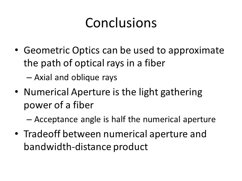 Conclusions Geometric Optics can be used to approximate the path of optical rays in a fiber – Axial and oblique rays Numerical Aperture is the light gathering power of a fiber – Acceptance angle is half the numerical aperture Tradeoff between numerical aperture and bandwidth-distance product