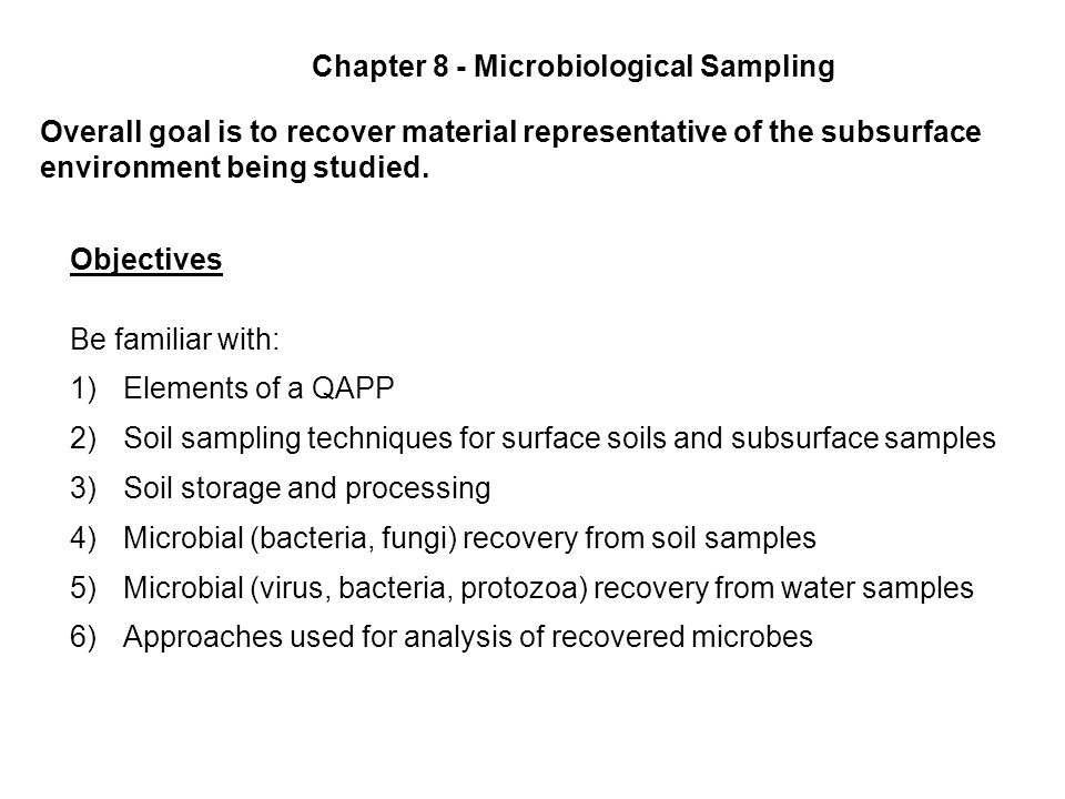 Chapter 8 - Microbiological Sampling Overall goal is to recover material representative of the subsurface environment being studied. Objectives Be fam