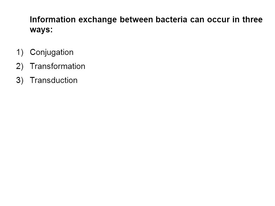 Information exchange between bacteria can occur in three ways: 1)Conjugation 2)Transformation 3)Transduction