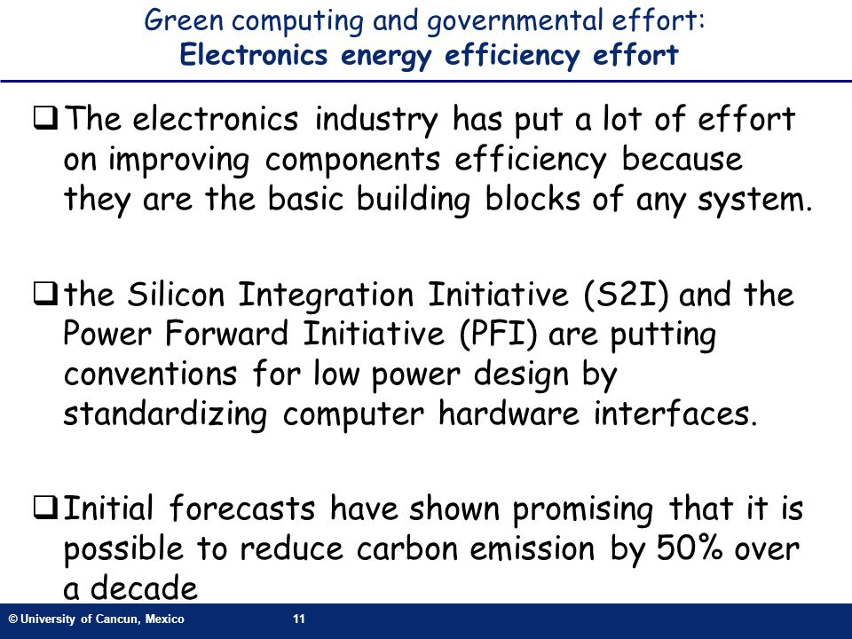 © University of Cancun, Mexico11 Green computing and governmental effort: Electronics energy efficiency effort The electronics industry has put a lot of effort on improving components efficiency because they are the basic building blocks of any system.