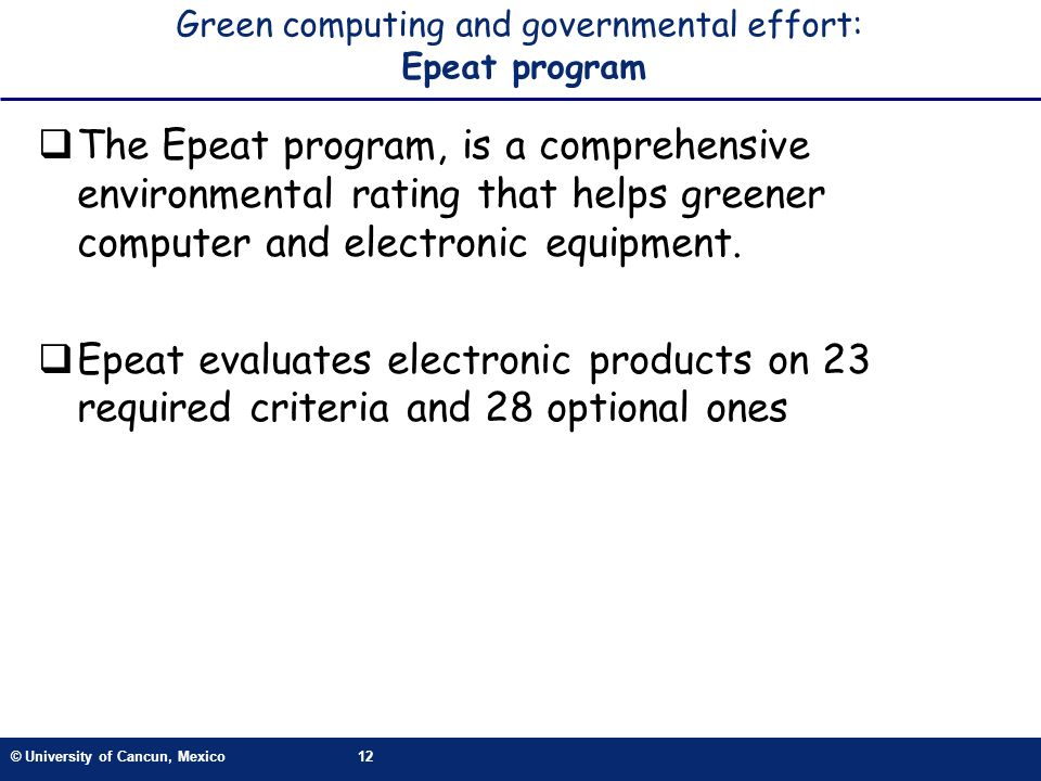 © University of Cancun, Mexico12 Green computing and governmental effort: Epeat program The Epeat program, is a comprehensive environmental rating tha