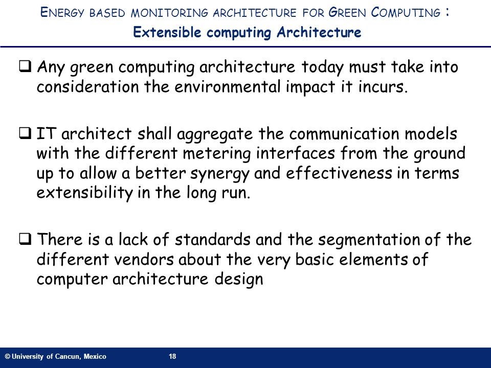 © University of Cancun, Mexico18 E NERGY BASED MONITORING ARCHITECTURE FOR G REEN C OMPUTING : Extensible computing Architecture Any green computing architecture today must take into consideration the environmental impact it incurs.
