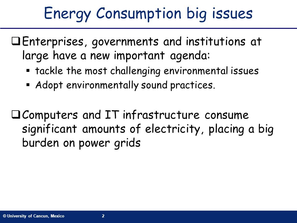© University of Cancun, Mexico2 Energy Consumption big issues Enterprises, governments and institutions at large have a new important agenda: tackle the most challenging environmental issues Adopt environmentally sound practices.