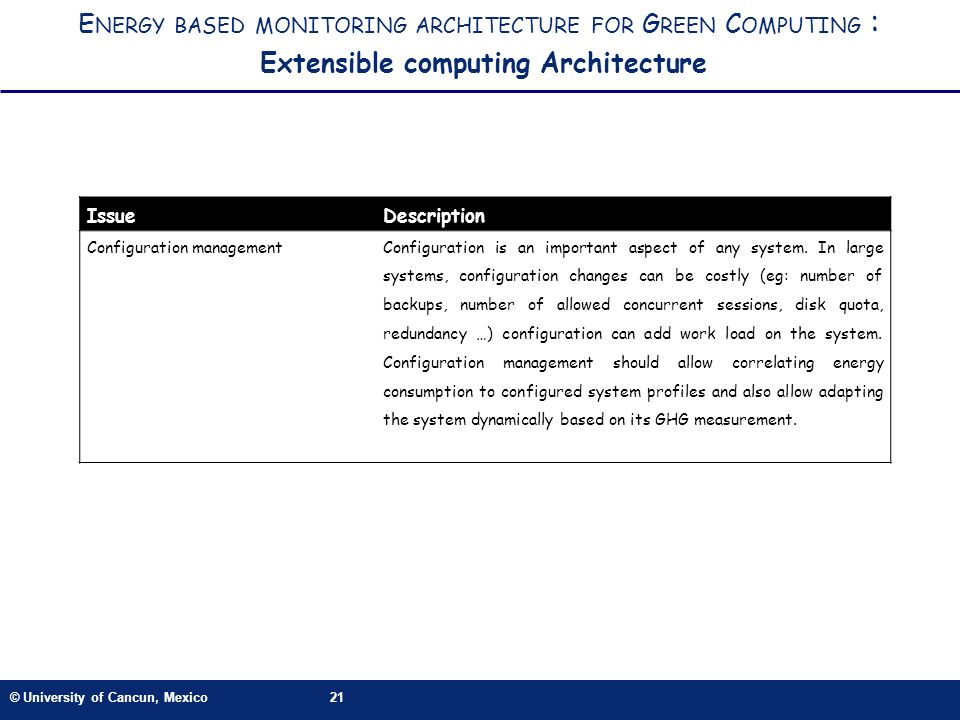 © University of Cancun, Mexico21 E NERGY BASED MONITORING ARCHITECTURE FOR G REEN C OMPUTING : Extensible computing Architecture IssueDescription Configuration managementConfiguration is an important aspect of any system.