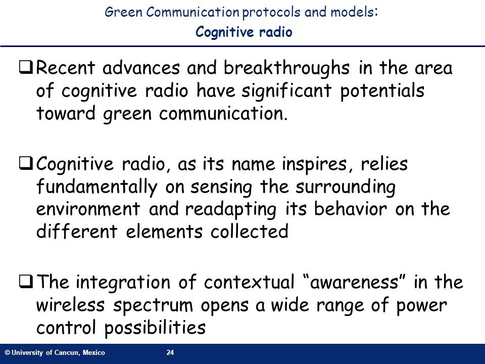 © University of Cancun, Mexico24 Green Communication protocols and models : Cognitive radio Recent advances and breakthroughs in the area of cognitive radio have significant potentials toward green communication.