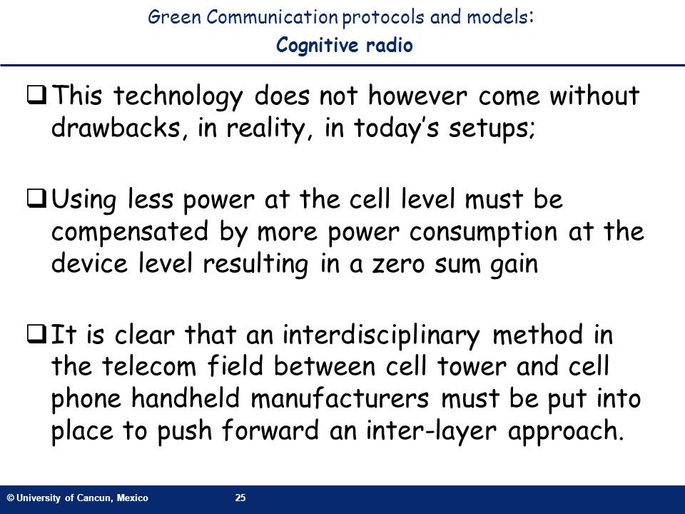 © University of Cancun, Mexico25 Green Communication protocols and models : Cognitive radio This technology does not however come without drawbacks, i