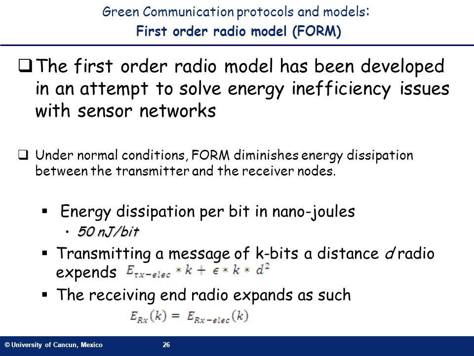 © University of Cancun, Mexico26 Green Communication protocols and models : First order radio model (FORM) The first order radio model has been developed in an attempt to solve energy inefficiency issues with sensor networks Under normal conditions, FORM diminishes energy dissipation between the transmitter and the receiver nodes.