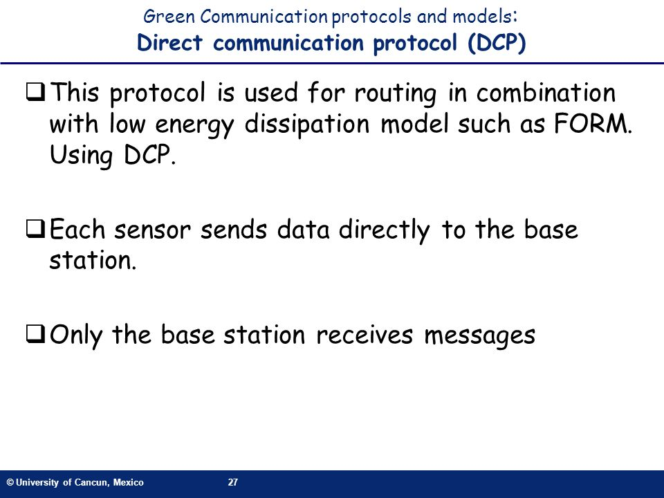 © University of Cancun, Mexico27 Green Communication protocols and models : Direct communication protocol (DCP) This protocol is used for routing in c