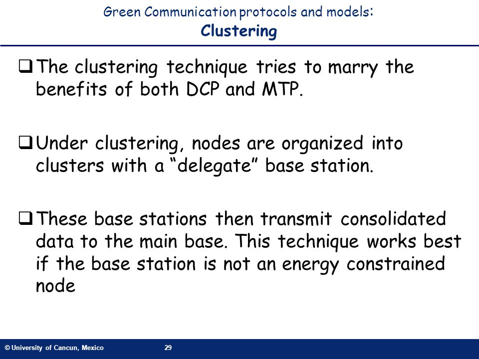 © University of Cancun, Mexico29 Green Communication protocols and models : Clustering The clustering technique tries to marry the benefits of both DCP and MTP.