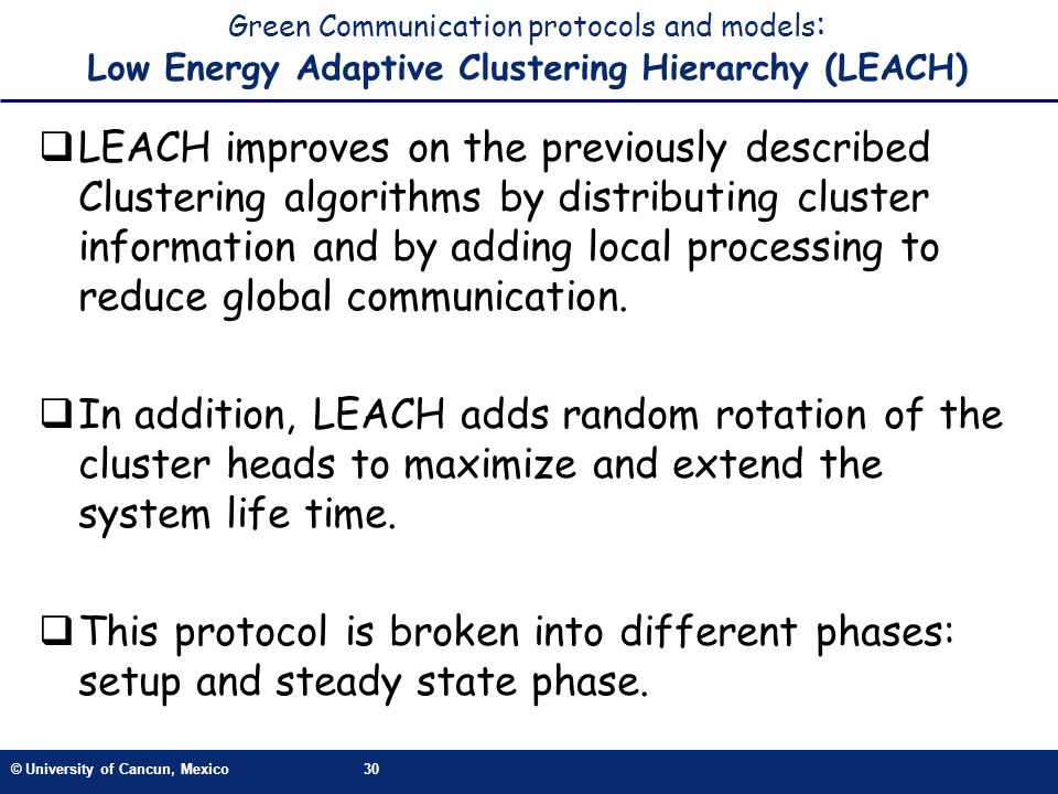 © University of Cancun, Mexico30 Green Communication protocols and models : Low Energy Adaptive Clustering Hierarchy (LEACH) LEACH improves on the previously described Clustering algorithms by distributing cluster information and by adding local processing to reduce global communication.