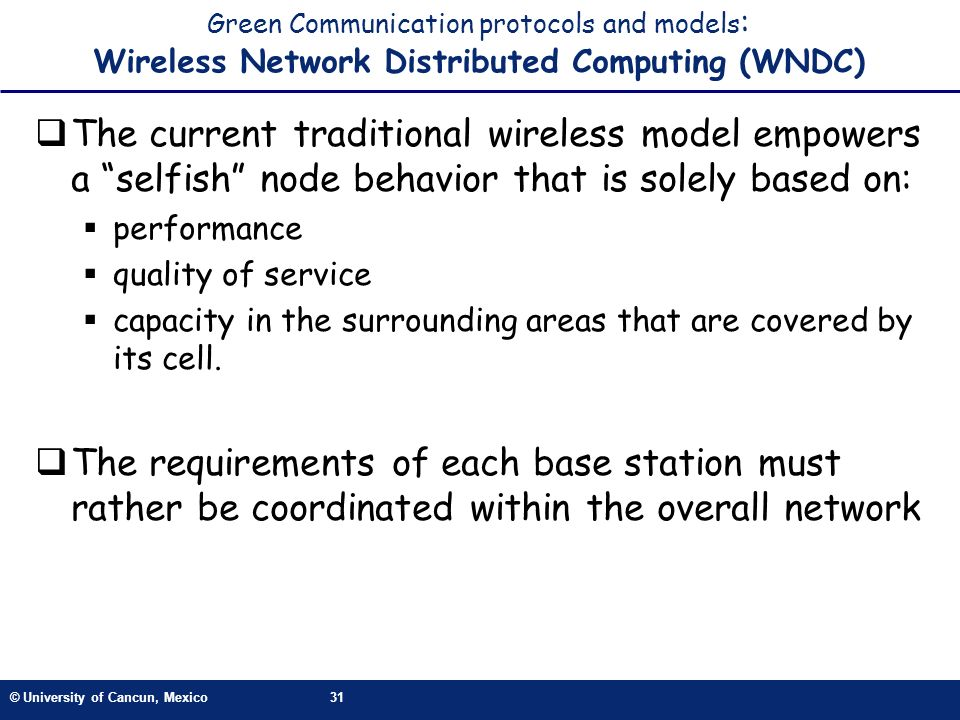 © University of Cancun, Mexico31 Green Communication protocols and models : Wireless Network Distributed Computing (WNDC) The current traditional wireless model empowers a selfish node behavior that is solely based on: performance quality of service capacity in the surrounding areas that are covered by its cell.