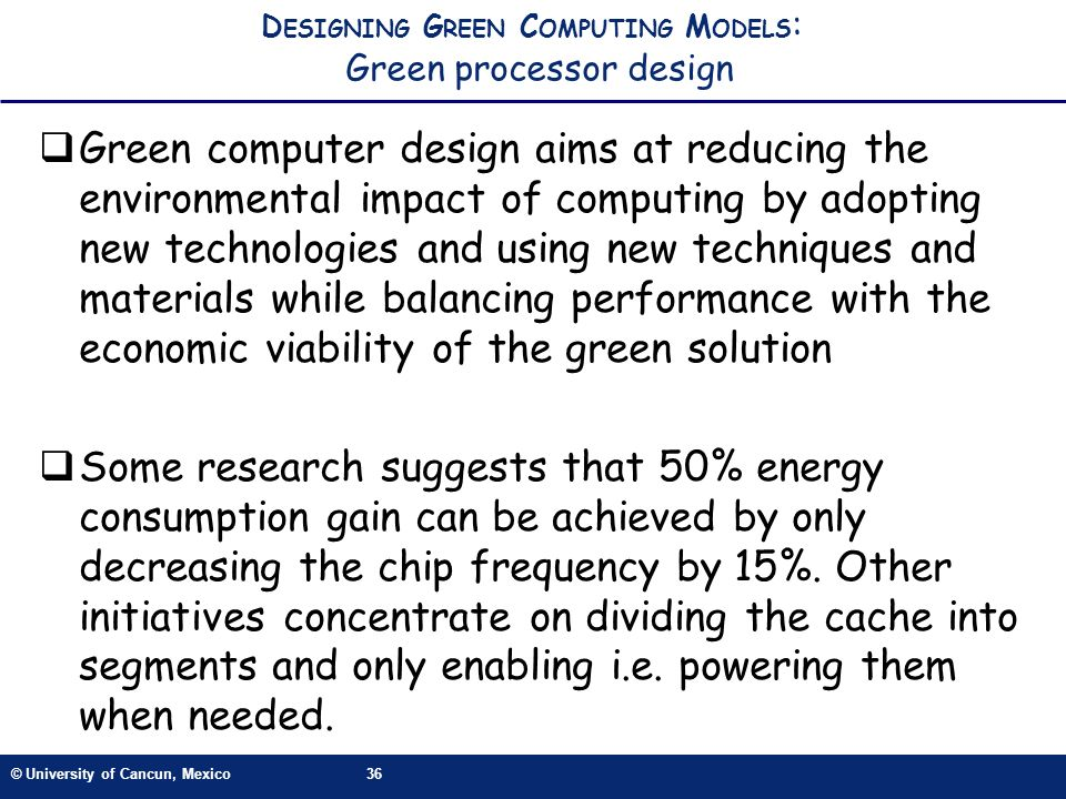 © University of Cancun, Mexico36 D ESIGNING G REEN C OMPUTING M ODELS : Green processor design Green computer design aims at reducing the environmental impact of computing by adopting new technologies and using new techniques and materials while balancing performance with the economic viability of the green solution Some research suggests that 50% energy consumption gain can be achieved by only decreasing the chip frequency by 15%.