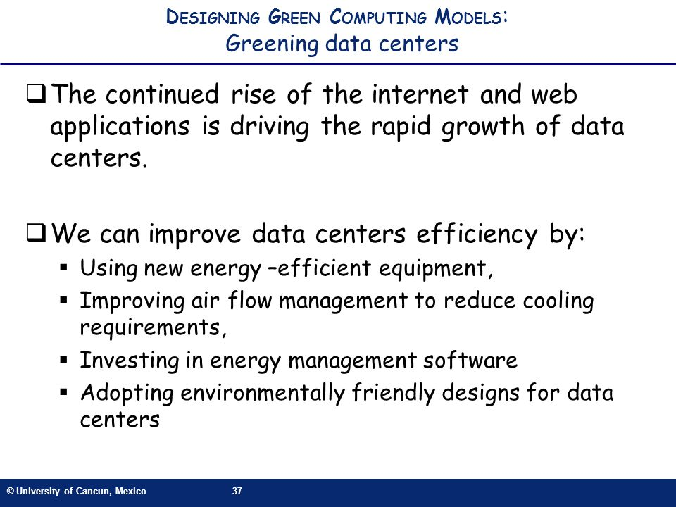 © University of Cancun, Mexico37 D ESIGNING G REEN C OMPUTING M ODELS : Greening data centers The continued rise of the internet and web applications is driving the rapid growth of data centers.