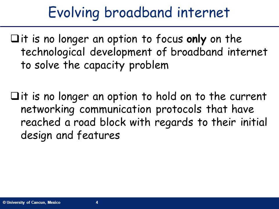© University of Cancun, Mexico4 Evolving broadband internet it is no longer an option to focus only on the technological development of broadband internet to solve the capacity problem it is no longer an option to hold on to the current networking communication protocols that have reached a road block with regards to their initial design and features