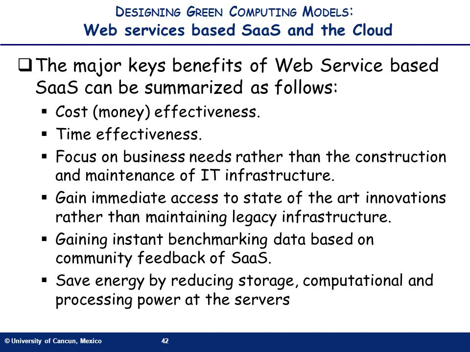 © University of Cancun, Mexico42 D ESIGNING G REEN C OMPUTING M ODELS : Web services based SaaS and the Cloud The major keys benefits of Web Service based SaaS can be summarized as follows: Cost (money) effectiveness.