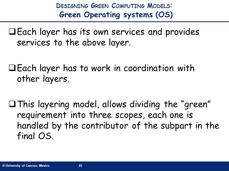 © University of Cancun, Mexico45 D ESIGNING G REEN C OMPUTING M ODELS : Green Operating systems (OS) Each layer has its own services and provides services to the above layer.