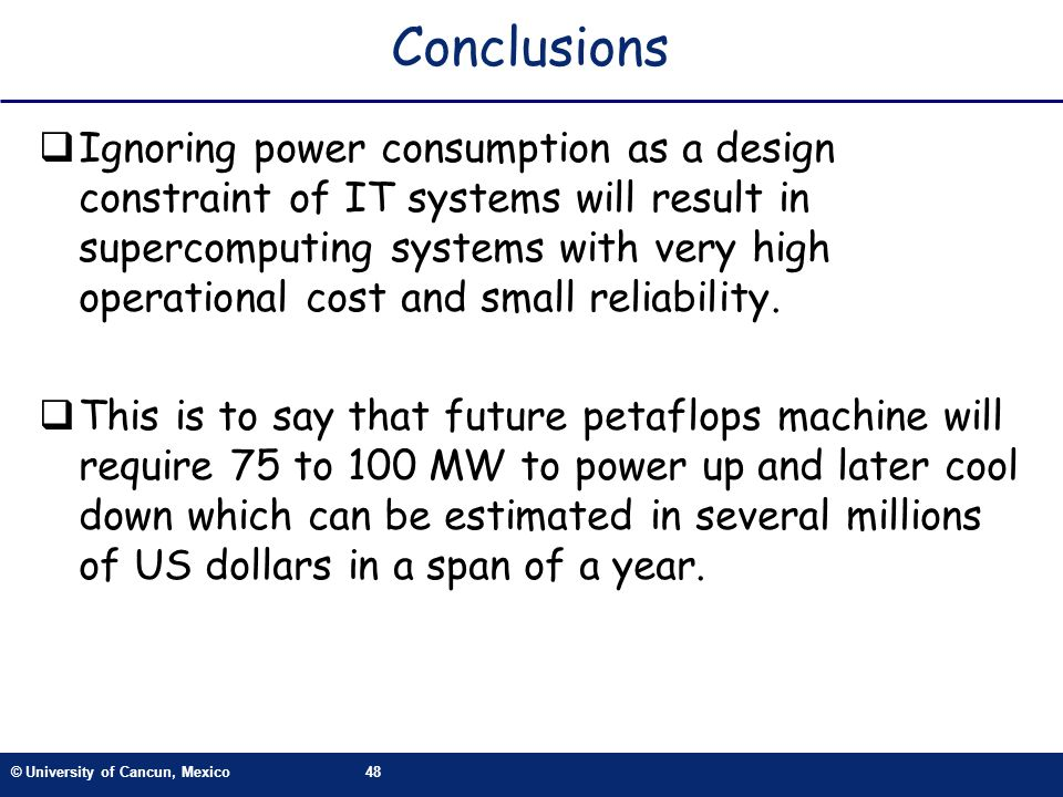 © University of Cancun, Mexico48 Conclusions Ignoring power consumption as a design constraint of IT systems will result in supercomputing systems with very high operational cost and small reliability.