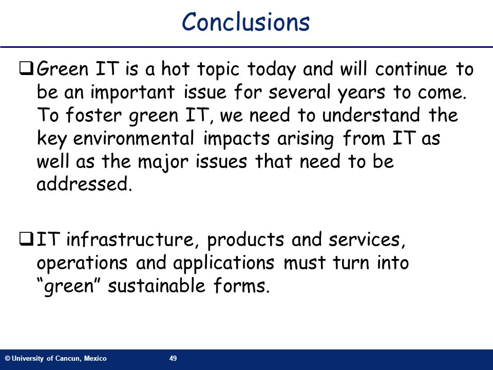 © University of Cancun, Mexico49 Conclusions Green IT is a hot topic today and will continue to be an important issue for several years to come. To fo