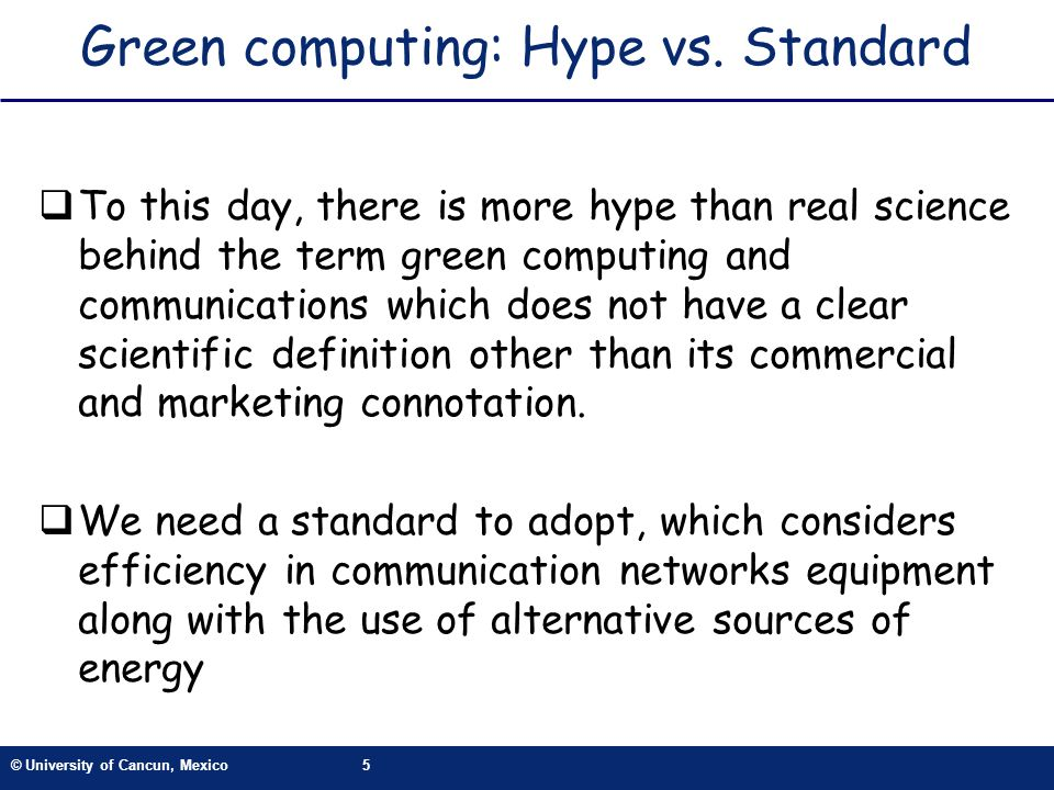 © University of Cancun, Mexico5 Green computing: Hype vs. Standard To this day, there is more hype than real science behind the term green computing a