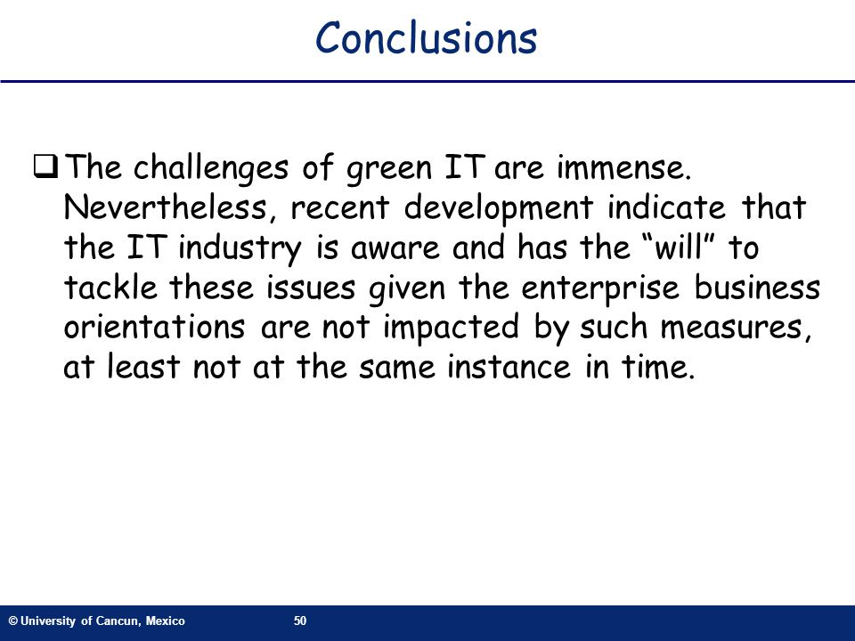 © University of Cancun, Mexico50 Conclusions The challenges of green IT are immense. Nevertheless, recent development indicate that the IT industry is