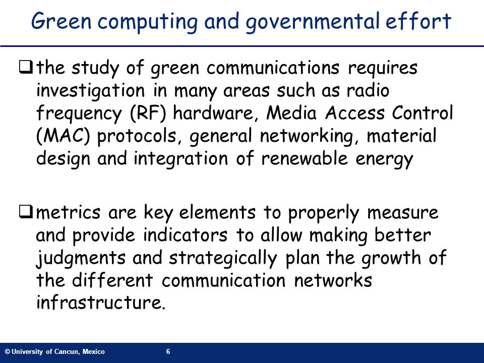 © University of Cancun, Mexico6 Green computing and governmental effort the study of green communications requires investigation in many areas such as