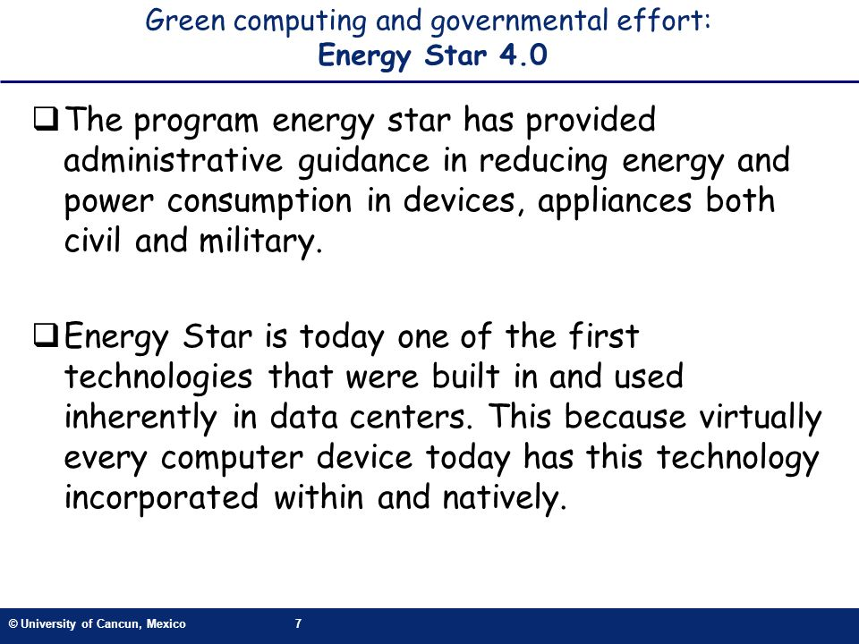 © University of Cancun, Mexico7 Green computing and governmental effort: Energy Star 4.0 The program energy star has provided administrative guidance in reducing energy and power consumption in devices, appliances both civil and military.