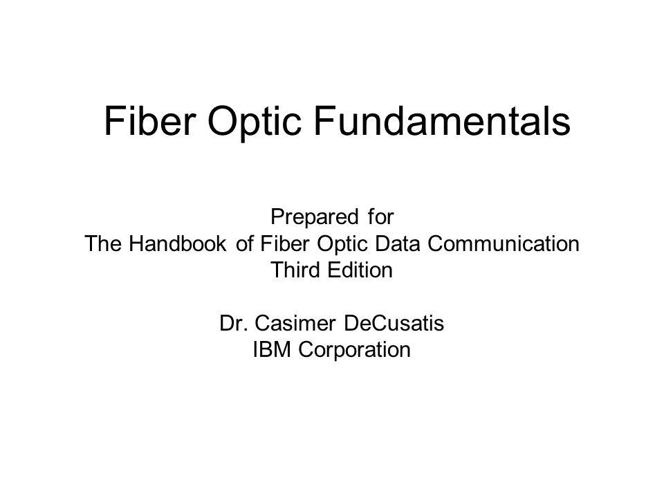 Fiber Optic Fundamentals Prepared for The Handbook of Fiber Optic Data Communication Third Edition Dr. Casimer DeCusatis IBM Corporation