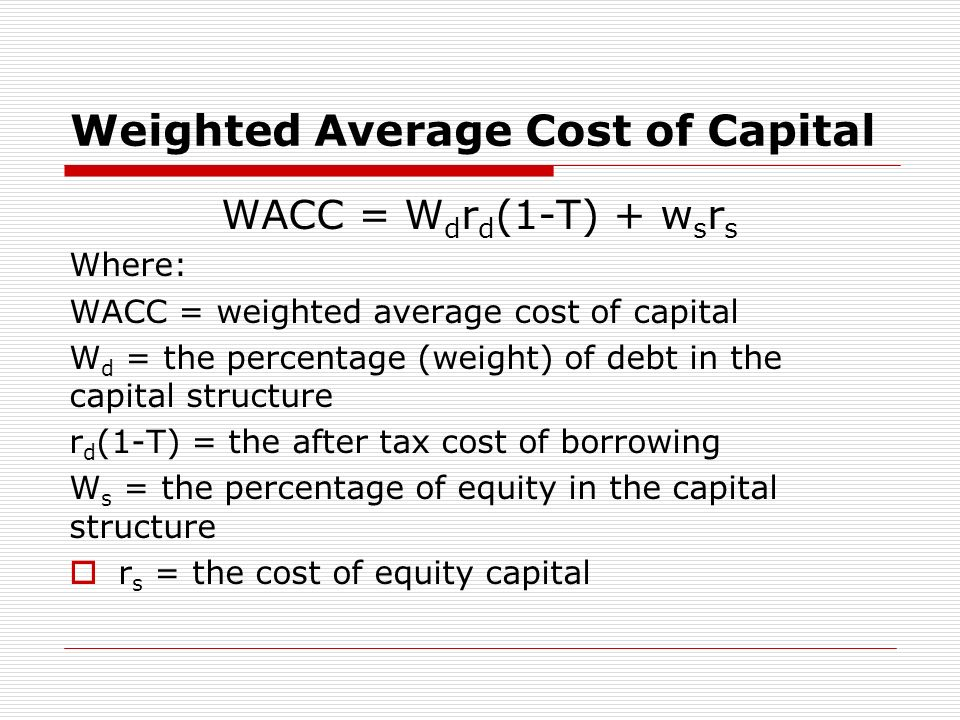 Weighted Average Cost of Capital WACC = W d r d (1-T) + w s r s Where: WACC = weighted average cost of capital W d = the percentage (weight) of debt in the capital structure r d (1-T) = the after tax cost of borrowing W s = the percentage of equity in the capital structure r s = the cost of equity capital