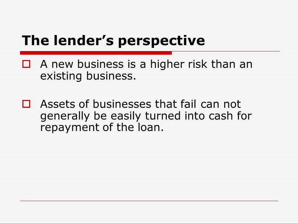 The lenders perspective A new business is a higher risk than an existing business.