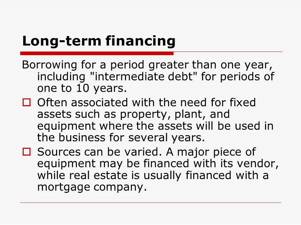 Long-term financing Borrowing for a period greater than one year, including intermediate debt for periods of one to 10 years.