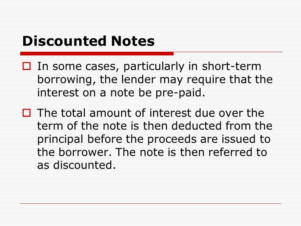 Discounted Notes In some cases, particularly in short-term borrowing, the lender may require that the interest on a note be pre-paid.