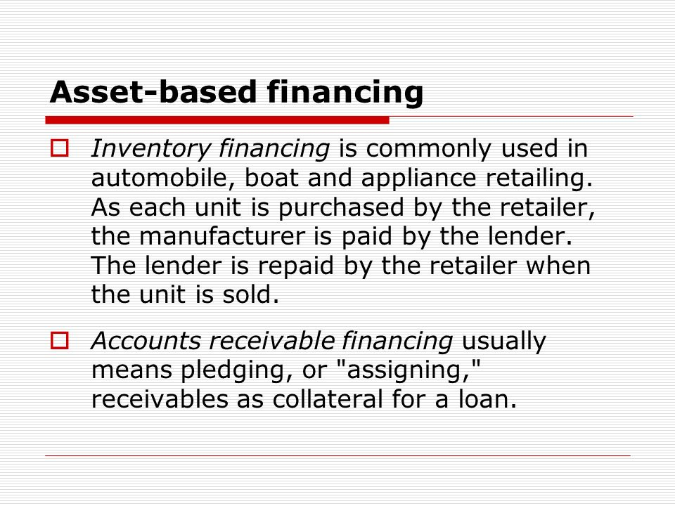Asset-based financing Inventory financing is commonly used in automobile, boat and appliance retailing.