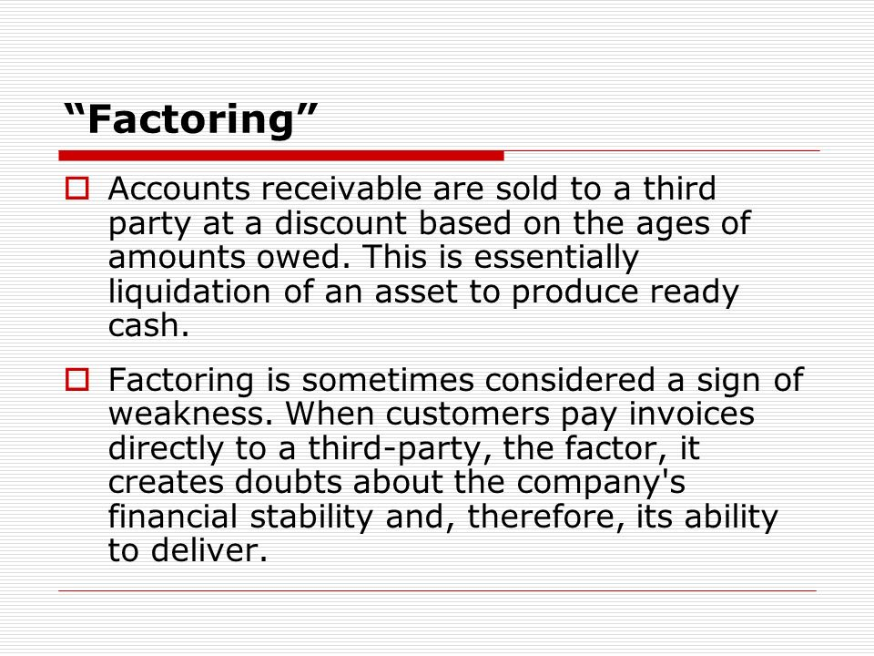 Factoring Accounts receivable are sold to a third party at a discount based on the ages of amounts owed.