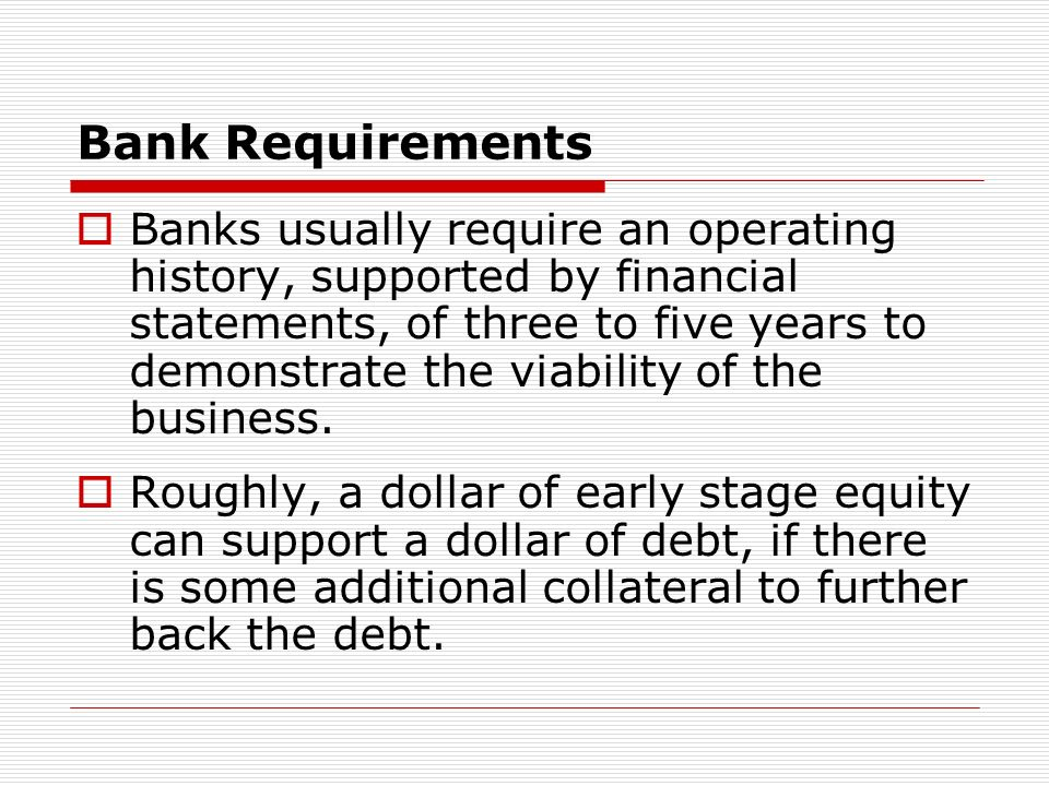 Bank Requirements Banks usually require an operating history, supported by financial statements, of three to five years to demonstrate the viability of the business.